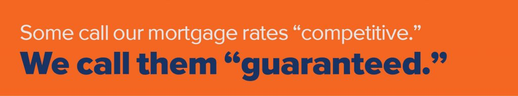 "Some call our mortgage rates ""competitive."" We call them ""guaranteed."""