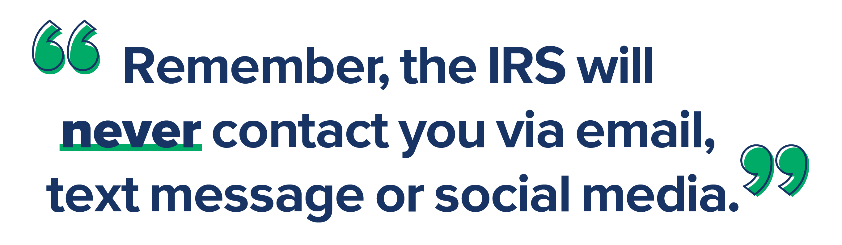 Remember, the IRS will never contact you via email, text message or social media.
