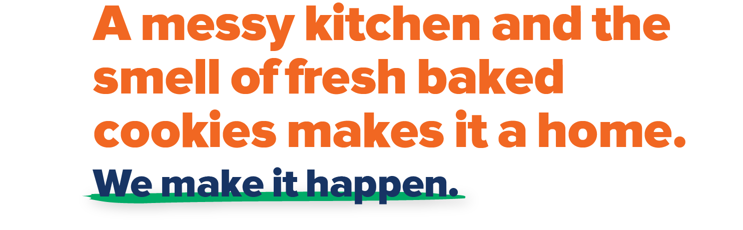 A messy kitchen and the smell of fresh baked cookies makes it home. We make it happen.